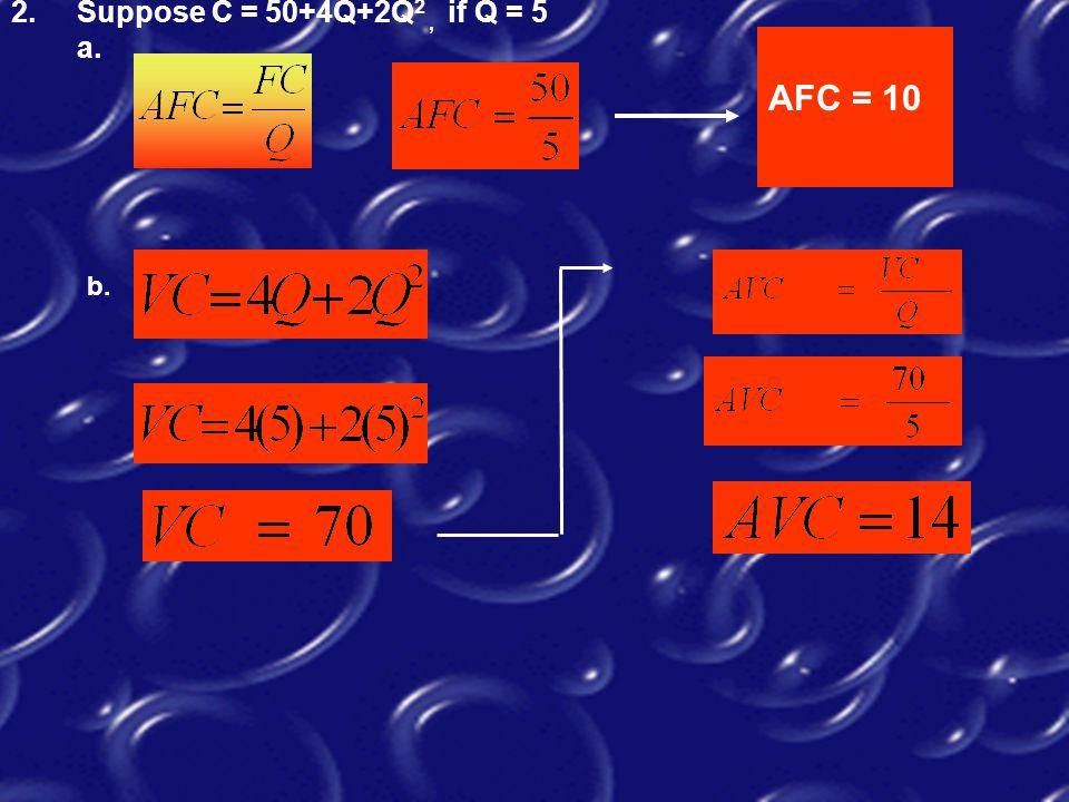 2. Suppose C = 50+4Q+2Q  2, if Q = 5 a. AFC = 10 b.