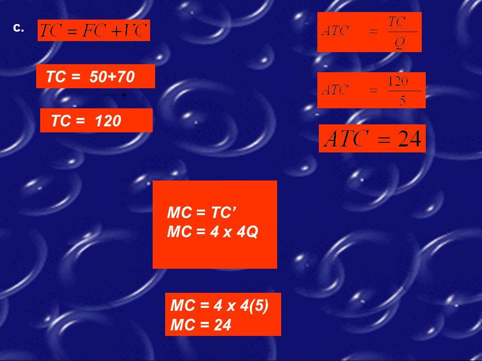 c. TC = 50+70 TC = 120 MC = TC' MC = 4 x 4Q MC = 4 x 4(5) MC = 24