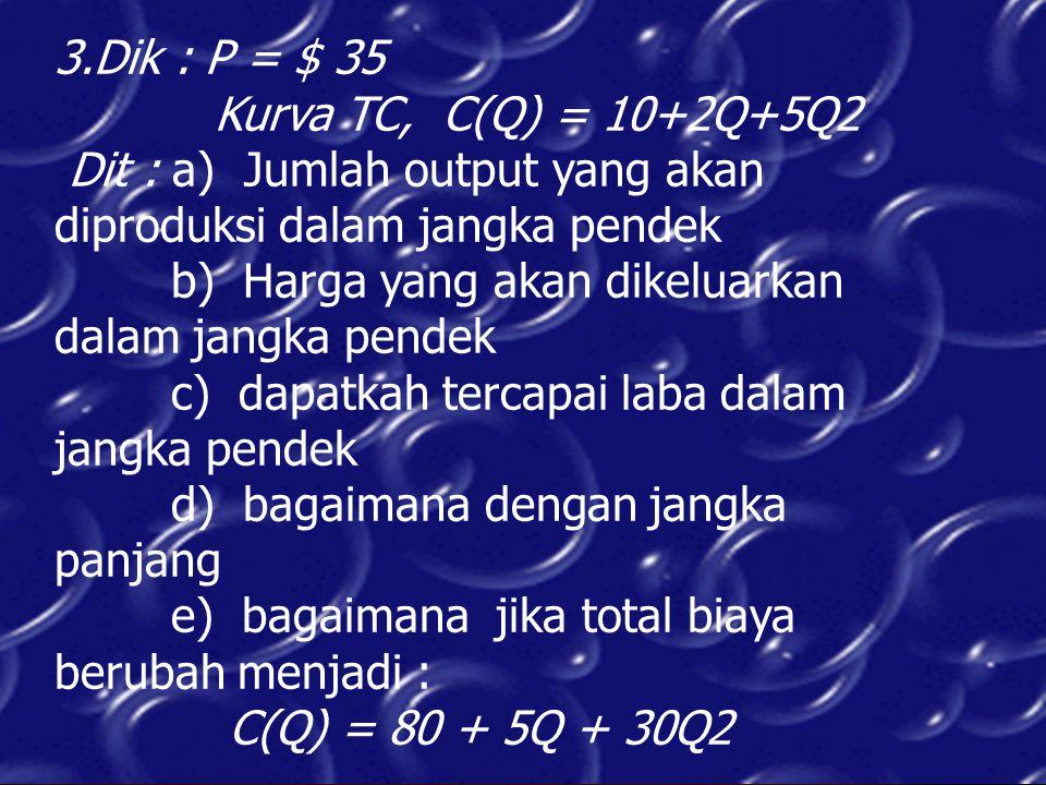 3.Dik : P = $ 35 Kurva TC, C(Q) = 10+2Q+5Q2 Dit : a) Jumlah output yang akan diproduksi dalam jangka pendek b) Harga yang akan dikeluarkan dalam jangk