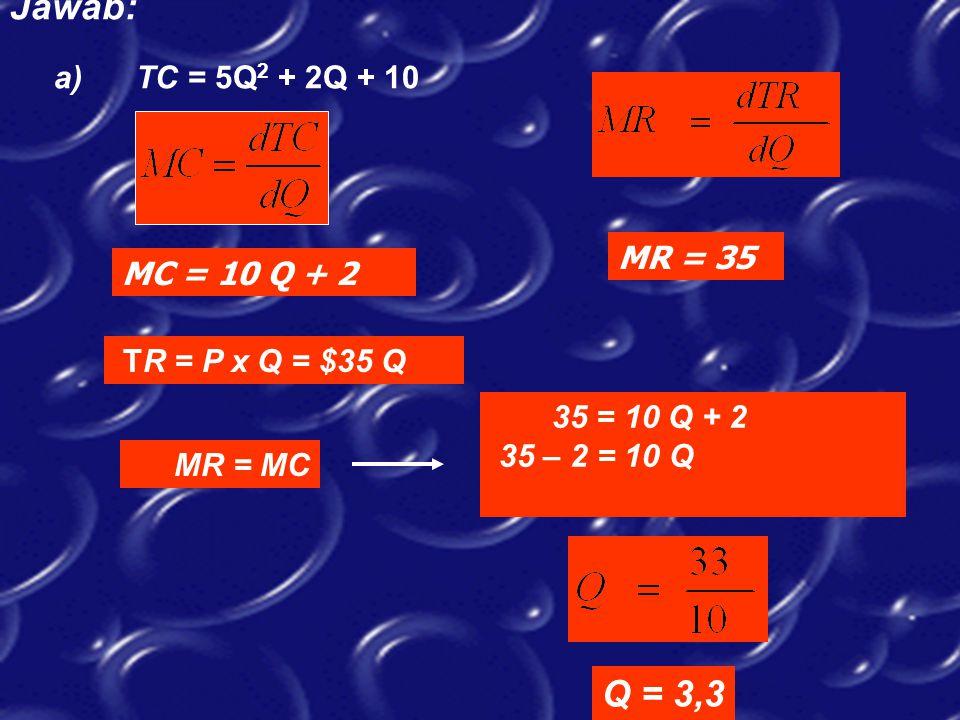 Jawab: a) TC = 5Q 2 + 2Q + 10 TR = P x Q = $35 Q MR = MC 35 = 10 Q + 2 35 – 2 = 10 Q Q = 3,3 MC = 10 Q + 2 MR = 35
