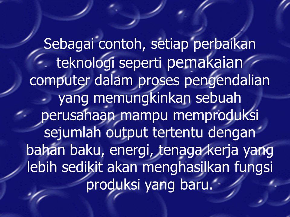 Sebagai contoh, setiap perbaikan teknologi seperti pemakaian computer dalam proses pengendalian yang memungkinkan sebuah perusahaan mampu memproduksi