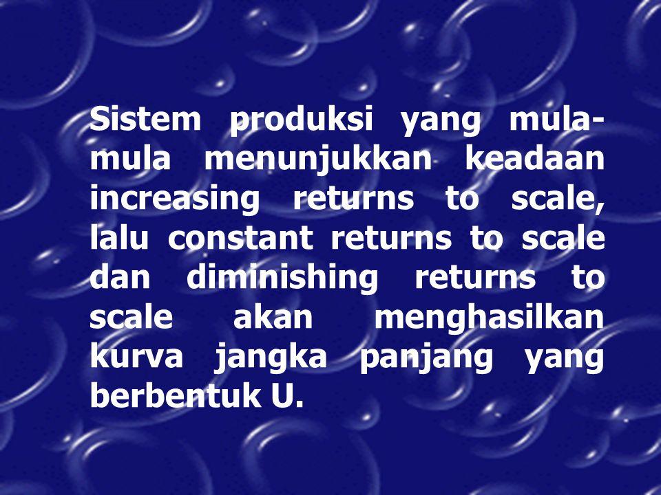 Sistem produksi yang mula- mula menunjukkan keadaan increasing returns to scale, lalu constant returns to scale dan diminishing returns to scale akan