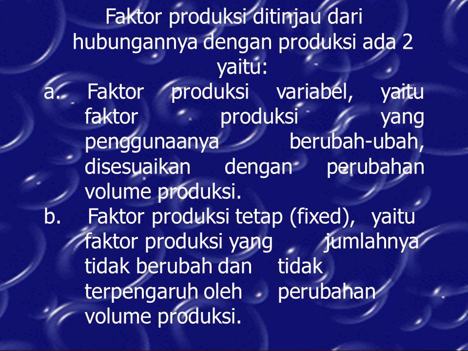 Faktor produksi ditinjau dari hubungannya dengan produksi ada 2 yaitu: a. Faktor produksi variabel, yaitu faktor produksi yang penggunaanya berubah-ub