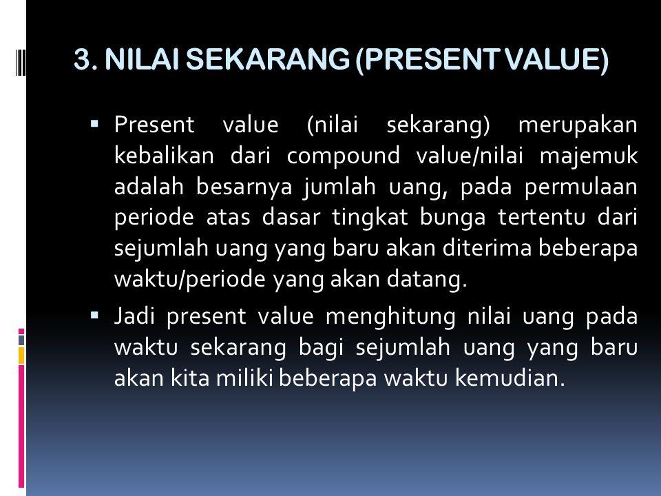 3. NILAI SEKARANG (PRESENT VALUE)  Present value (nilai sekarang) merupakan kebalikan dari compound value/nilai majemuk adalah besarnya jumlah uang,