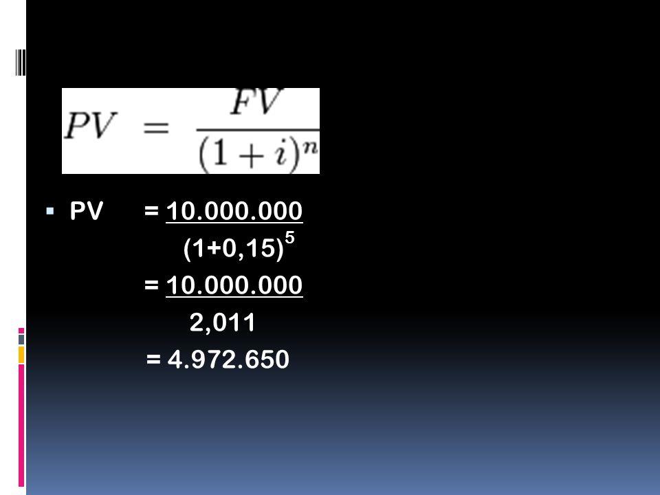  PV = 10.000.000 (1+0,15) 5 = 10.000.000 2,011 = 4.972.650