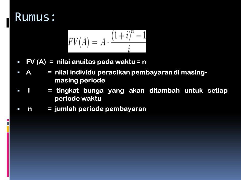 Rumus:  FV (A) = nilai anuitas pada waktu = n  A = nilai individu peracikan pembayaran di masing- masing periode  I = tingkat bunga yang akan ditam