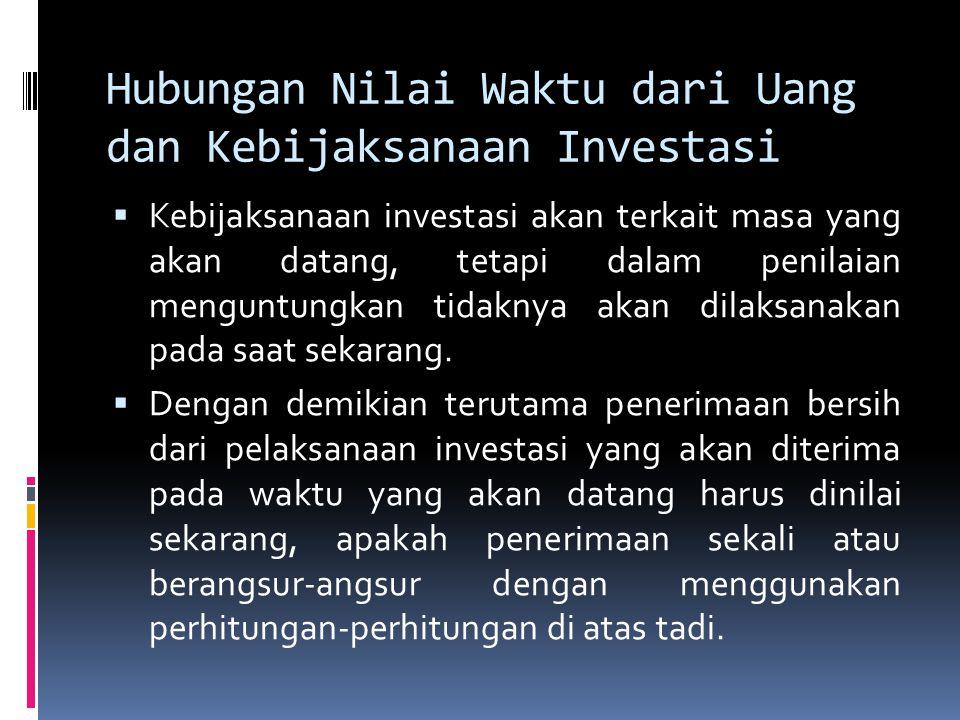 Hubungan Nilai Waktu dari Uang dan Kebijaksanaan Investasi  Kebijaksanaan investasi akan terkait masa yang akan datang, tetapi dalam penilaian mengun