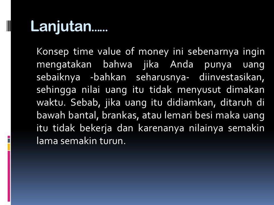 Lanjutan …… Konsep time value of money ini sebenarnya ingin mengatakan bahwa jika Anda punya uang sebaiknya -bahkan seharusnya- diinvestasikan, sehing