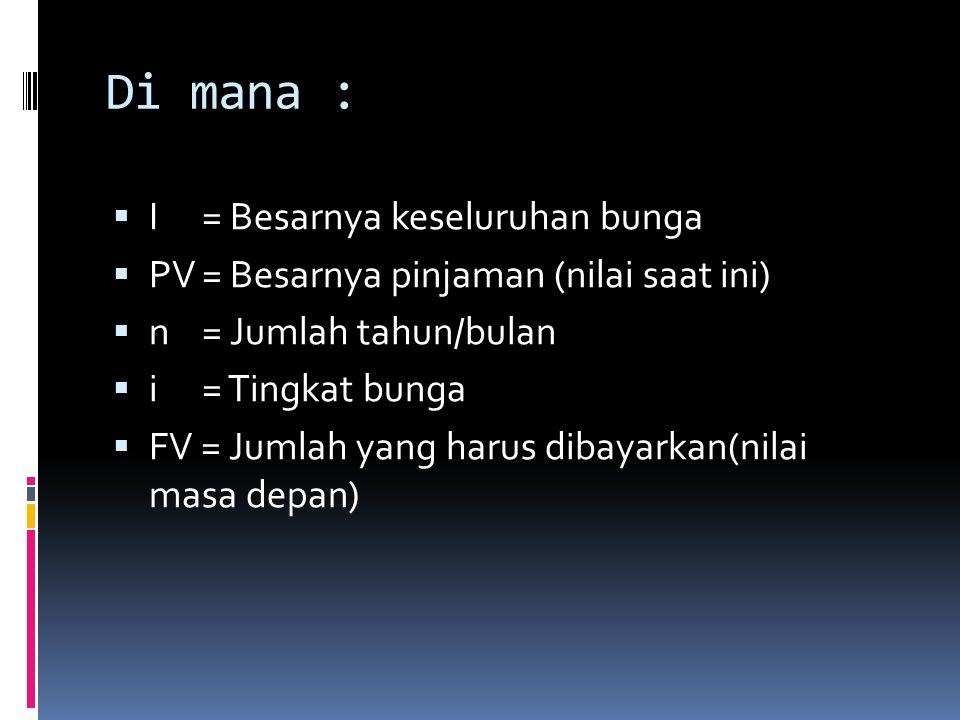 Di mana :  I= Besarnya keseluruhan bunga  PV= Besarnya pinjaman (nilai saat ini)  n= Jumlah tahun/bulan  i= Tingkat bunga  FV = Jumlah yang harus