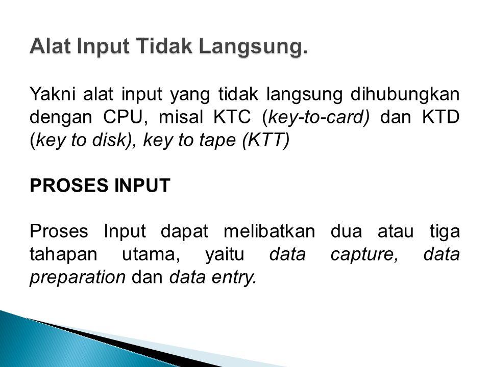 Yakni alat input yang tidak langsung dihubungkan dengan CPU, misal KTC (key-to-card) dan KTD (key to disk), key to tape (KTT) PROSES INPUT Proses Input dapat melibatkan dua atau tiga tahapan utama, yaitu data capture, data preparation dan data entry.