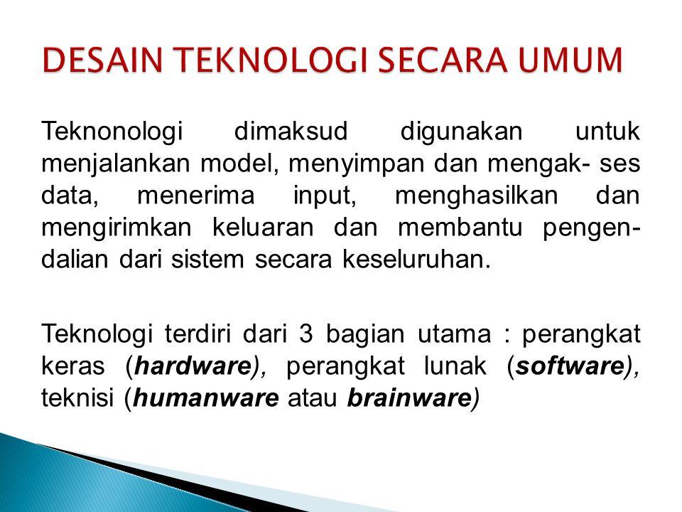 Teknonologi dimaksud digunakan untuk menjalankan model, menyimpan dan mengak- ses data, menerima input, menghasilkan dan mengirimkan keluaran dan membantu pengen- dalian dari sistem secara keseluruhan.