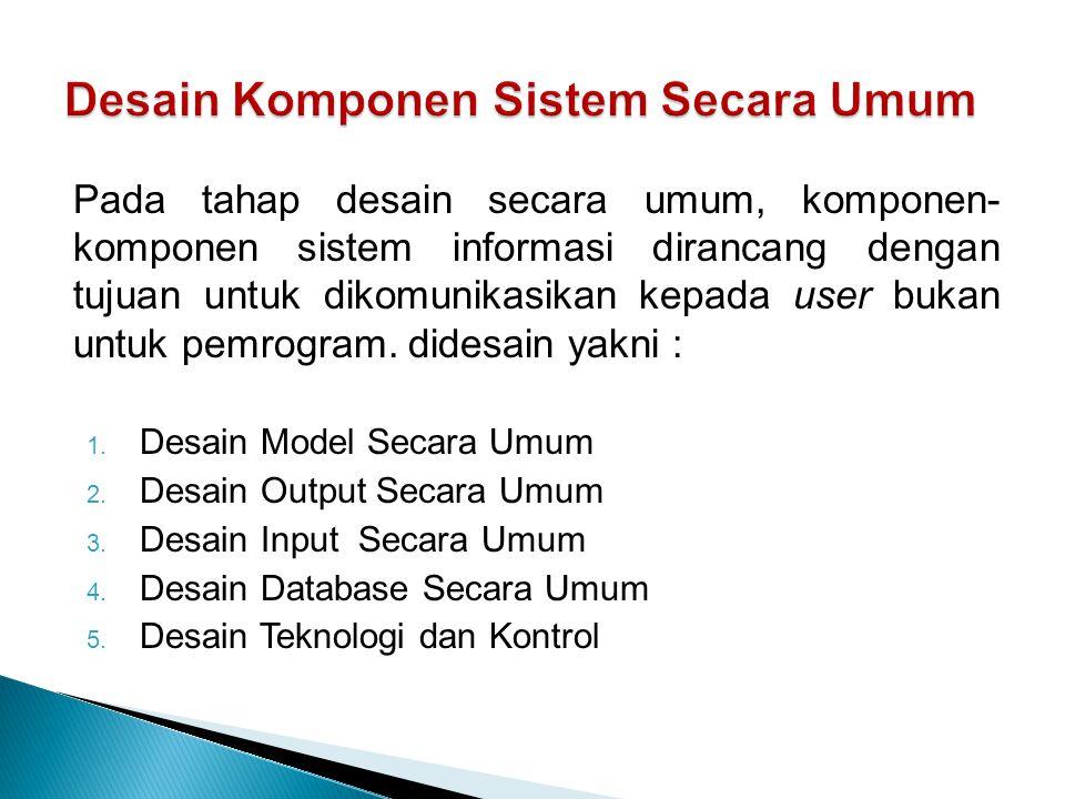 Pada tahap desain secara umum, komponen- komponen sistem informasi dirancang dengan tujuan untuk dikomunikasikan kepada user bukan untuk pemrogram.