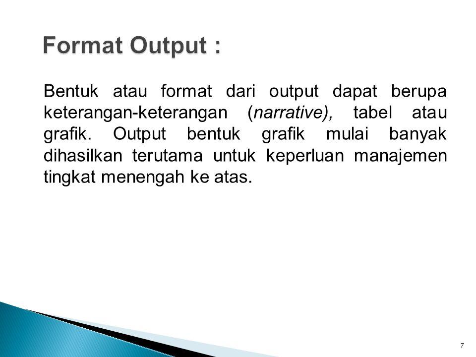 Bentuk atau format dari output dapat berupa keterangan-keterangan (narrative), tabel atau grafik.