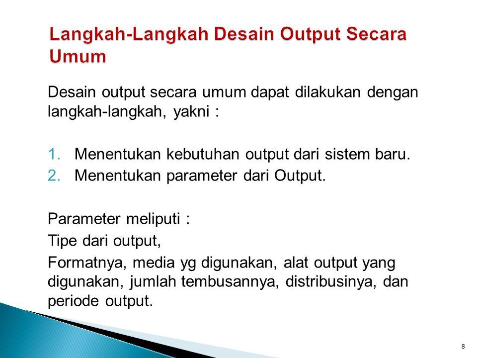 Desain output secara umum dapat dilakukan dengan langkah-langkah, yakni : 1.Menentukan kebutuhan output dari sistem baru.