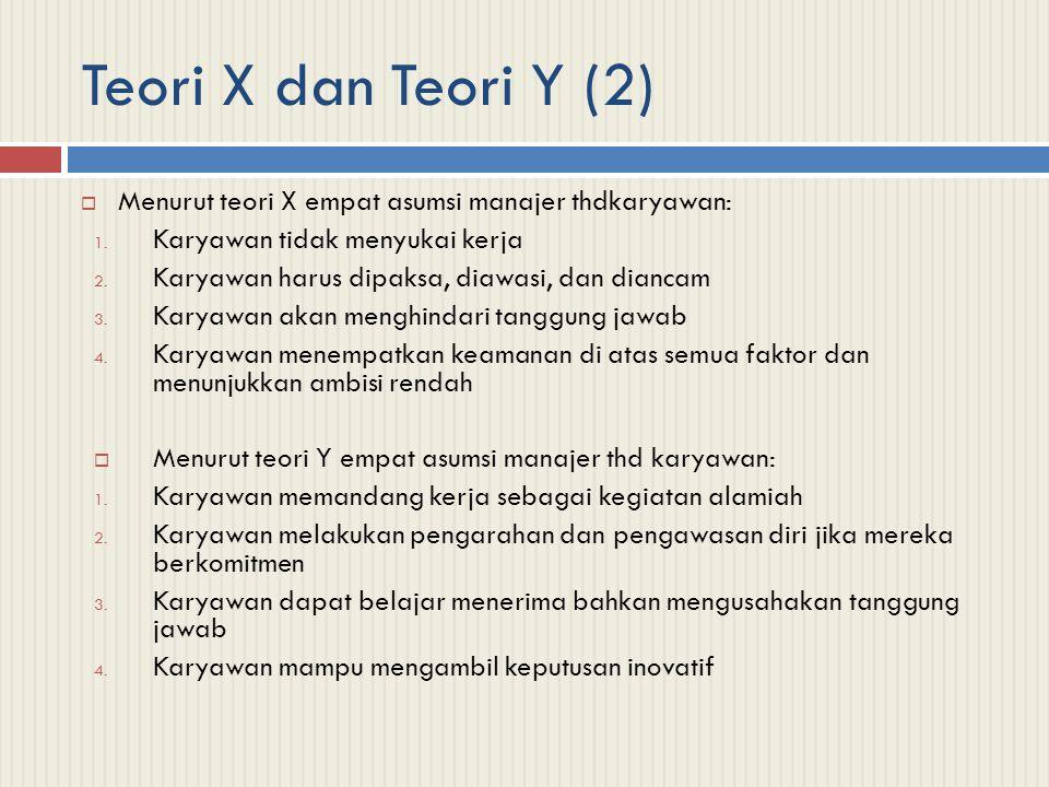 Teori X dan Teori Y (2)  Menurut teori X empat asumsi manajer thdkaryawan: 1. Karyawan tidak menyukai kerja 2. Karyawan harus dipaksa, diawasi, dan d