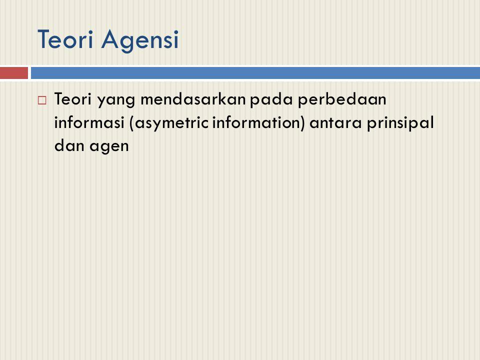 Teori Agensi  Teori yang mendasarkan pada perbedaan informasi (asymetric information) antara prinsipal dan agen