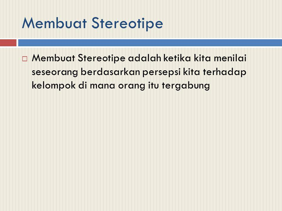 Membuat Stereotipe  Membuat Stereotipe adalah ketika kita menilai seseorang berdasarkan persepsi kita terhadap kelompok di mana orang itu tergabung