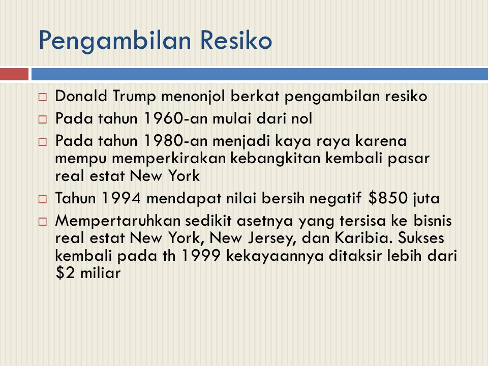 Pengambilan Resiko  Donald Trump menonjol berkat pengambilan resiko  Pada tahun 1960-an mulai dari nol  Pada tahun 1980-an menjadi kaya raya karena