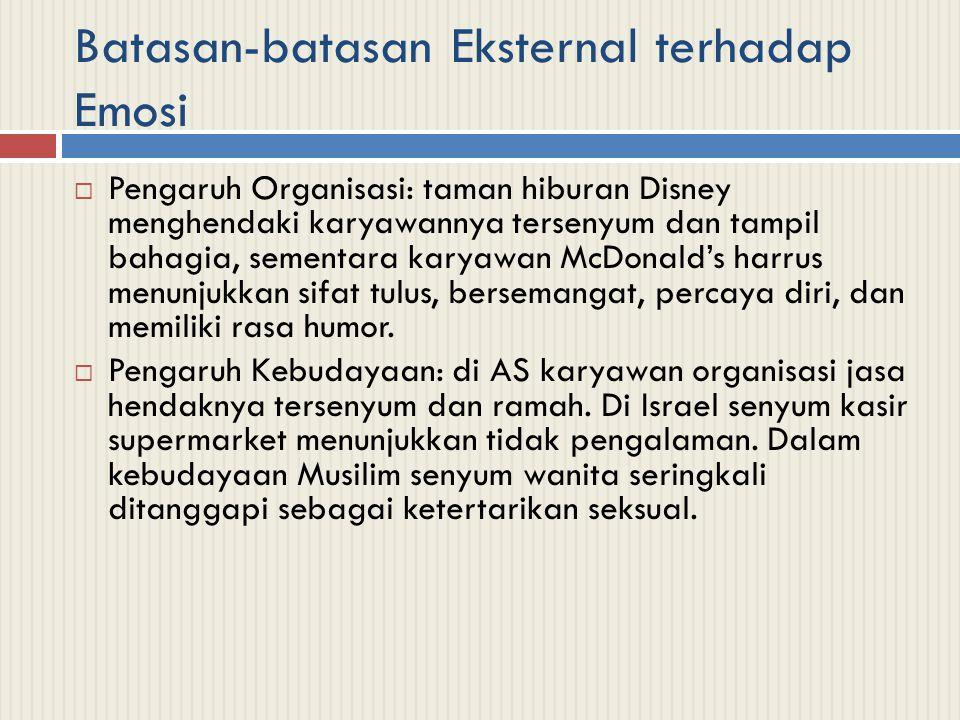 Batasan-batasan Eksternal terhadap Emosi  Pengaruh Organisasi: taman hiburan Disney menghendaki karyawannya tersenyum dan tampil bahagia, sementara k