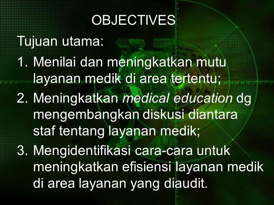 OBJECTIVES Tujuan utama: 1.Menilai dan meningkatkan mutu layanan medik di area tertentu; 2.Meningkatkan medical education dg mengembangkan diskusi dia