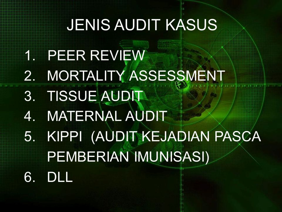 JENIS AUDIT KASUS 1. PEER REVIEW 2.MORTALITY ASSESSMENT 3.TISSUE AUDIT 4.MATERNAL AUDIT 5.KIPPI (AUDIT KEJADIAN PASCA PEMBERIAN IMUNISASI) 6.DLL