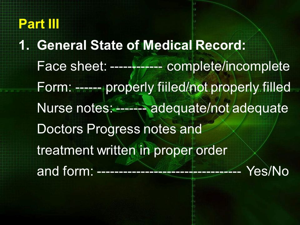 Part III 1. General State of Medical Record: Face sheet: ------------ complete/incomplete Form: ------ properly fiiled/not properly filled Nurse notes