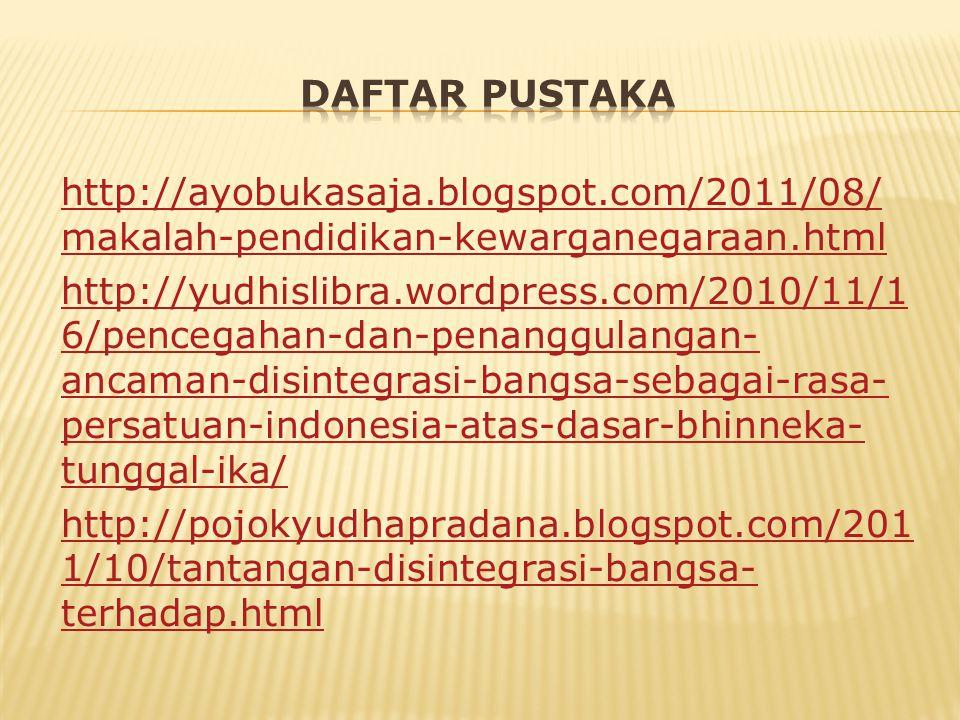 http://ayobukasaja.blogspot.com/2011/08/ makalah-pendidikan-kewarganegaraan.html http://yudhislibra.wordpress.com/2010/11/1 6/pencegahan-dan-penanggulangan- ancaman-disintegrasi-bangsa-sebagai-rasa- persatuan-indonesia-atas-dasar-bhinneka- tunggal-ika/ http://pojokyudhapradana.blogspot.com/201 1/10/tantangan-disintegrasi-bangsa- terhadap.html
