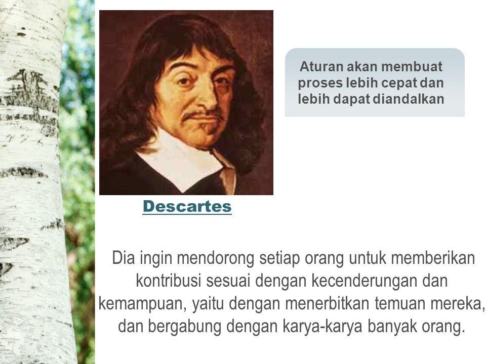Descartes Aturan akan membuat proses lebih cepat dan lebih dapat diandalkan Dia ingin mendorong setiap orang untuk memberikan kontribusi sesuai dengan kecenderungan dan kemampuan, yaitu dengan menerbitkan temuan mereka, dan bergabung dengan karya-karya banyak orang.
