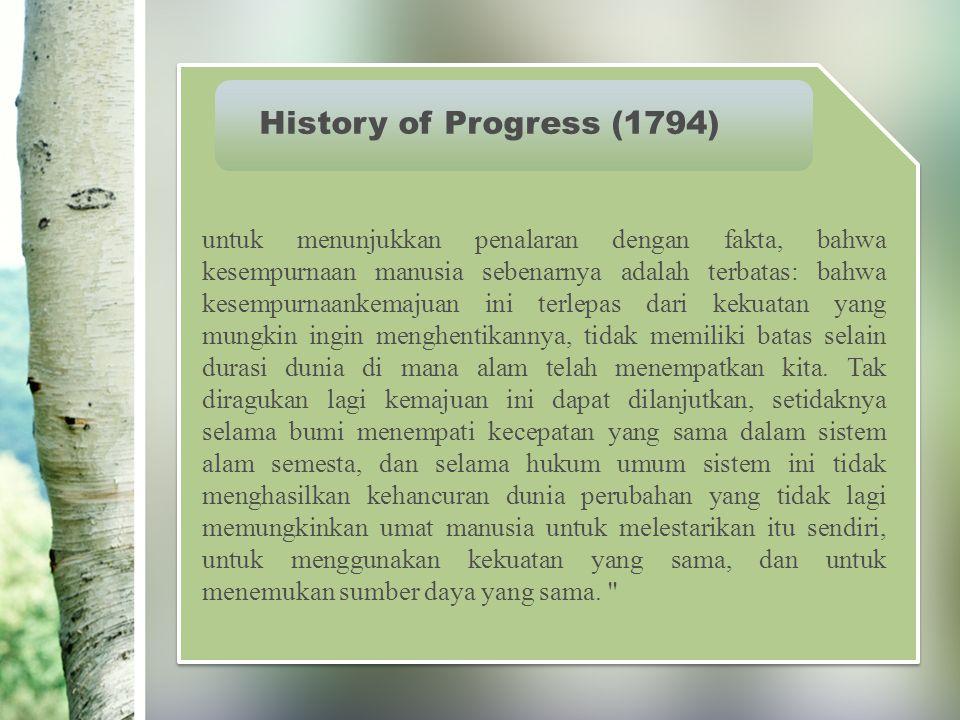 History of Progress (1794) untuk menunjukkan penalaran dengan fakta, bahwa kesempurnaan manusia sebenarnya adalah terbatas: bahwa kesempurnaankemajuan ini terlepas dari kekuatan yang mungkin ingin menghentikannya, tidak memiliki batas selain durasi dunia di mana alam telah menempatkan kita.
