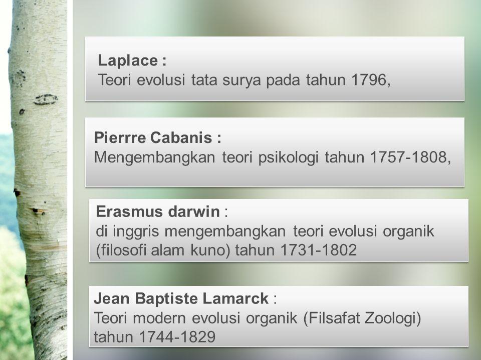 Laplace : Teori evolusi tata surya pada tahun 1796, Pierrre Cabanis : Mengembangkan teori psikologi tahun 1757-1808, Jean Baptiste Lamarck : Teori modern evolusi organik (Filsafat Zoologi) tahun 1744-1829 Erasmus darwin : di inggris mengembangkan teori evolusi organik (filosofi alam kuno) tahun 1731-1802