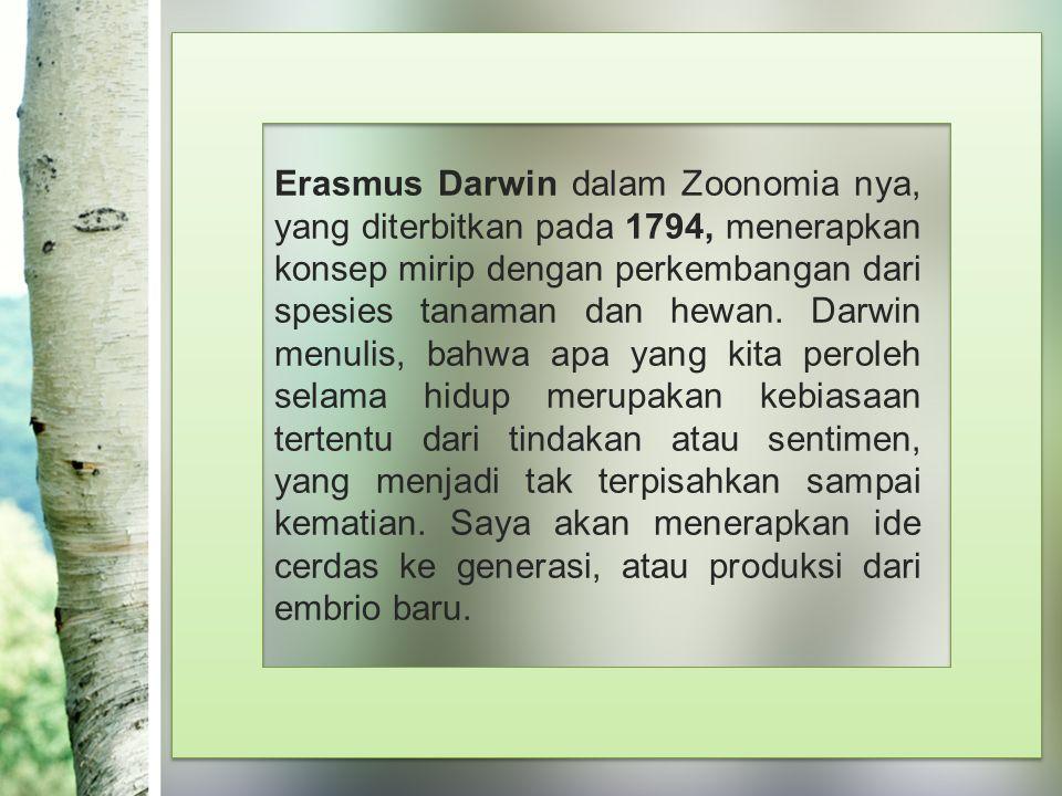Erasmus Darwin dalam Zoonomia nya, yang diterbitkan pada 1794, menerapkan konsep mirip dengan perkembangan dari spesies tanaman dan hewan.
