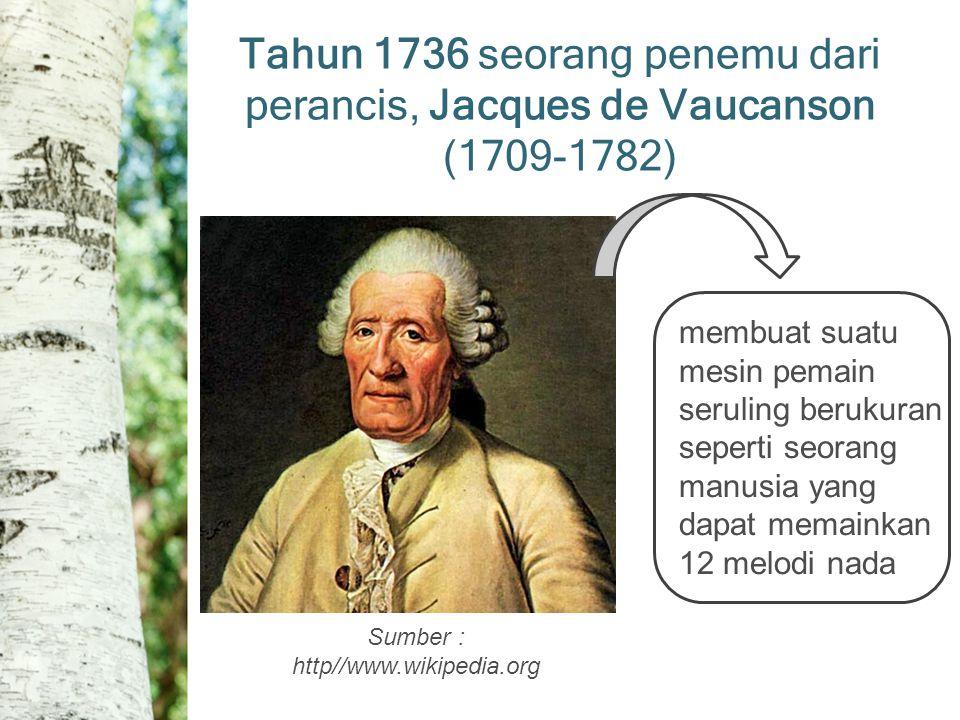 Tahun 1736 seorang penemu dari perancis, Jacques de Vaucanson (1709-1782) Sumber : http//www.wikipedia.org membuat suatu mesin pemain seruling berukuran seperti seorang manusia yang dapat memainkan 12 melodi nada