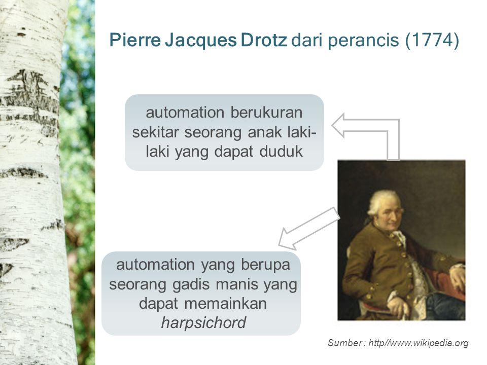 Sumber : http//www.wikipedia.org Pierre Jacques Drotz dari perancis (1774) automation berukuran sekitar seorang anak laki- laki yang dapat duduk automation yang berupa seorang gadis manis yang dapat memainkan harpsichord