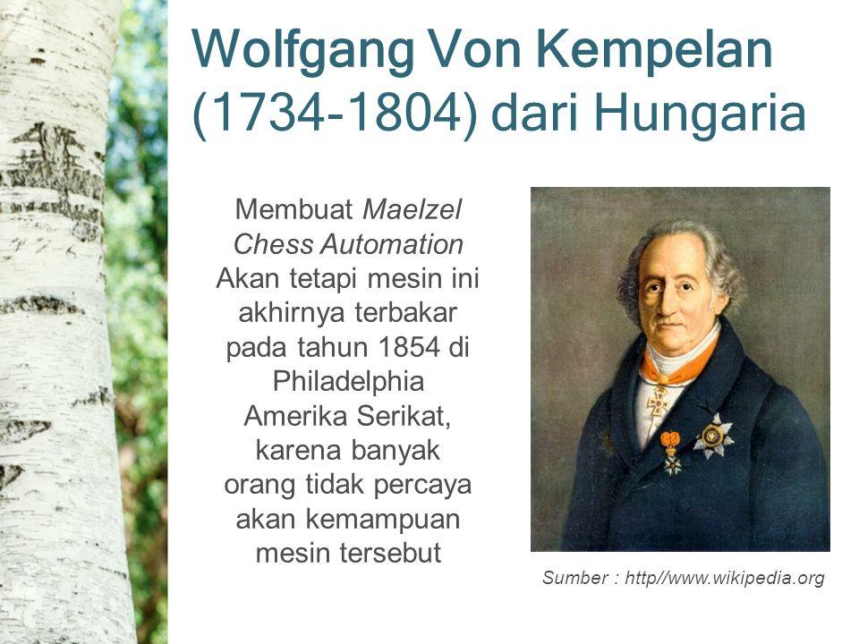 Sumber : http//www.wikipedia.org Wolfgang Von Kempelan (1734-1804) dari Hungaria Membuat Maelzel Chess Automation Akan tetapi mesin ini akhirnya terbakar pada tahun 1854 di Philadelphia Amerika Serikat, karena banyak orang tidak percaya akan kemampuan mesin tersebut