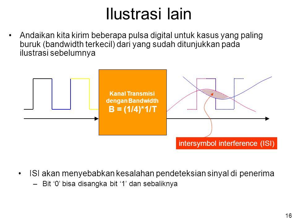 16 Ilustrasi lain •Andaikan kita kirim beberapa pulsa digital untuk kasus yang paling buruk (bandwidth terkecil) dari yang sudah ditunjukkan pada ilustrasi sebelumnya •ISI akan menyebabkan kesalahan pendeteksian sinyal di penerima –Bit '0' bisa disangka bit '1' dan sebaliknya intersymbol interference (ISI) Kanal Transmisi dengan Bandwidth B = (1/4)*1/T