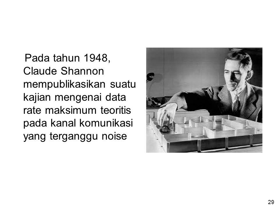 29 Pada tahun 1948, Claude Shannon mempublikasikan suatu kajian mengenai data rate maksimum teoritis pada kanal komunikasi yang terganggu noise