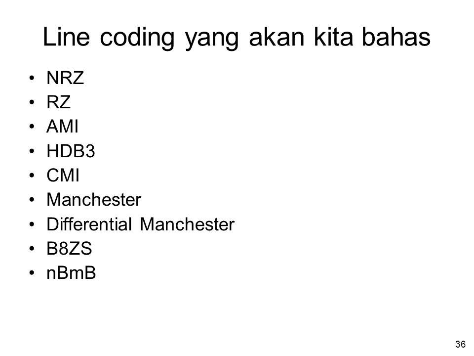 36 Line coding yang akan kita bahas •NRZ •RZ •AMI •HDB3 •CMI •Manchester •Differential Manchester •B8ZS •nBmB