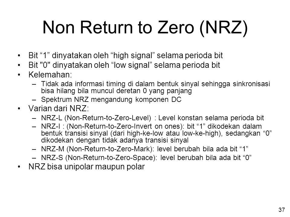 37 Non Return to Zero (NRZ) •Bit 1 dinyatakan oleh high signal selama perioda bit •Bit 0 dinyatakan oleh low signal selama perioda bit •Kelemahan: –Tidak ada informasi timing di dalam bentuk sinyal sehingga sinkronisasi bisa hilang bila muncul deretan 0 yang panjang –Spektrum NRZ mengandung komponen DC •Varian dari NRZ: –NRZ-L (Non-Return-to-Zero-Level) : Level konstan selama perioda bit –NRZ-I : (Non-Return-to-Zero-Invert on ones): bit 1 dikodekan dalam bentuk transisi sinyal (dari high-ke-low atau low-ke-high), sedangkan 0 dikodekan dengan tidak adanya transisi sinyal –NRZ-M (Non-Return-to-Zero-Mark): level berubah bila ada bit 1 –NRZ-S (Non-Return-to-Zero-Space): level berubah bila ada bit 0 •NRZ bisa unipolar maupun polar