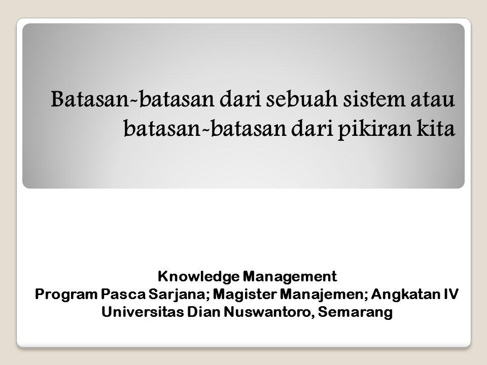 Batasan-batasan dari sebuah sistem atau batasan-batasan dari pikiran kita Knowledge Management Program Pasca Sarjana; Magister Manajemen; Angkatan IV Universitas Dian Nuswantoro, Semarang
