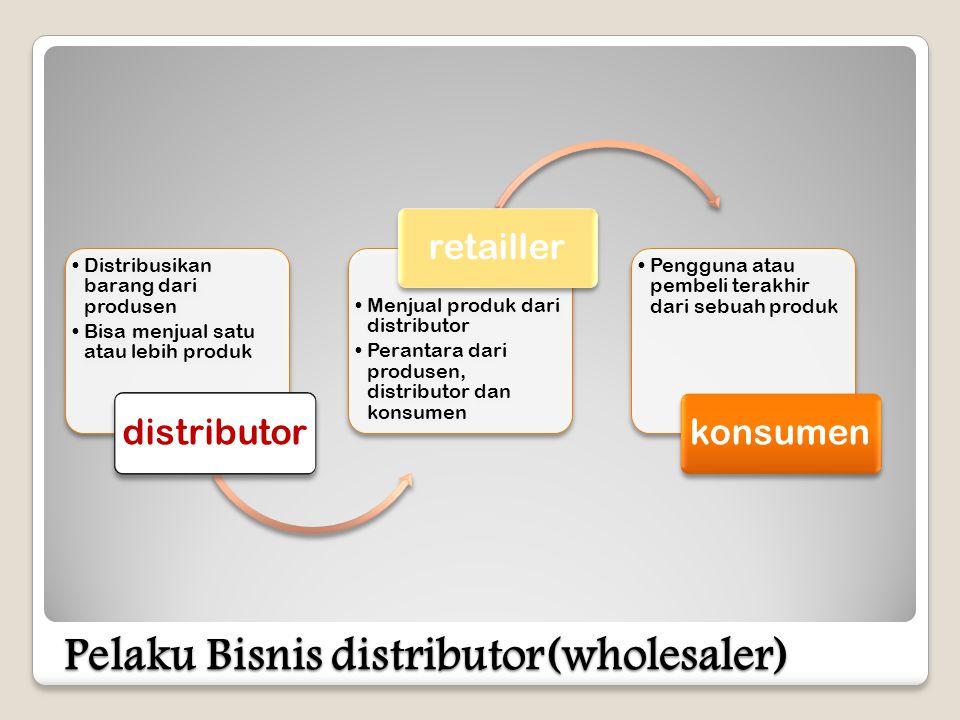 Pelaku Bisnis distributor(wholesaler) •Distribusikan barang dari produsen •Bisa menjual satu atau lebih produk distributor •Menjual produk dari distributor •Perantara dari produsen, distributor dan konsumen retailler •Pengguna atau pembeli terakhir dari sebuah produk konsumen