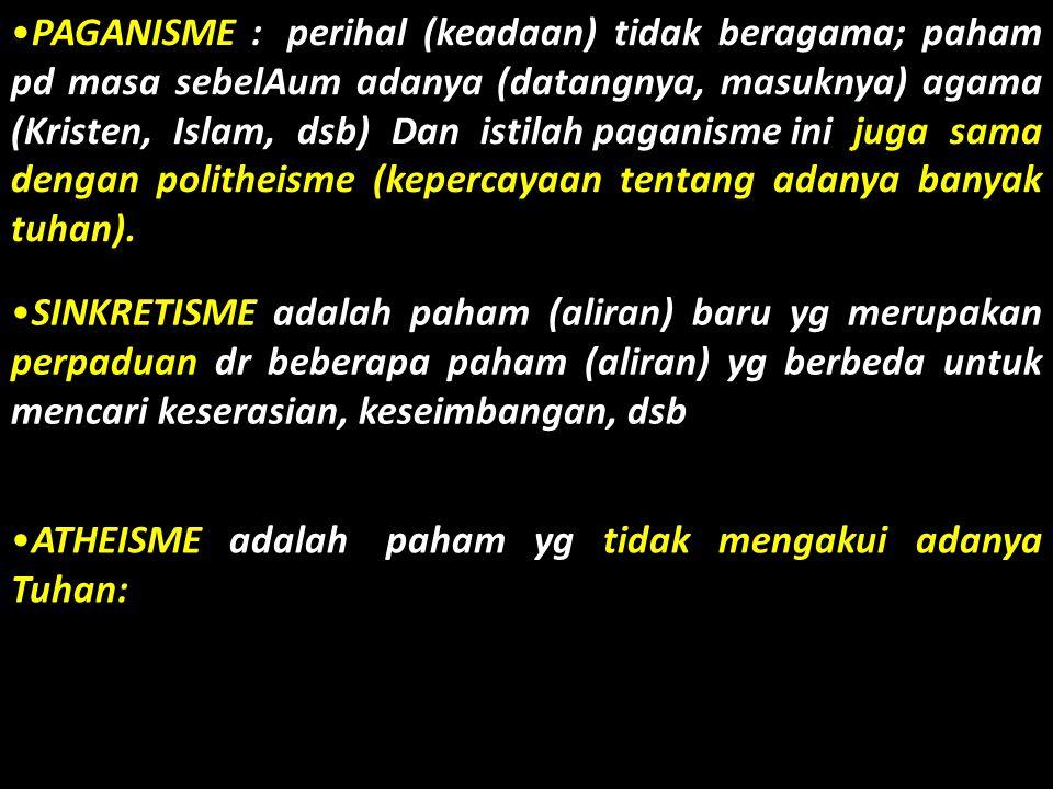 •P•PAGANISME : perihal (keadaan) tidak beragama; paham pd masa sebelAum adanya (datangnya, masuknya) agama (Kristen, Islam, dsb) Dan istilah paganisme ini juga sama dengan politheisme (kepercayaan tentang adanya banyak tuhan).