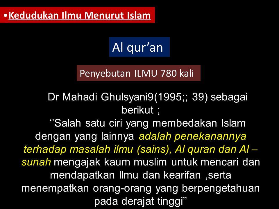 •Kedudukan Ilmu Menurut Islam Al qur'an Penyebutan ILMU 780 kali Dr Mahadi Ghulsyani9(1995;; 39) sebagai berikut ; ''Salah satu ciri yang membedakan Islam dengan yang lainnya adalah penekanannya terhadap masalah ilmu (sains), Al quran dan Al – sunah mengajak kaum muslim untuk mencari dan mendapatkan Ilmu dan kearifan,serta menempatkan orang-orang yang berpengetahuan pada derajat tinggi''