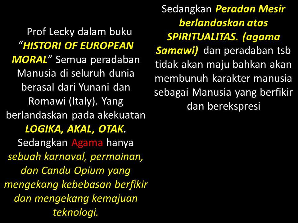Prof Lecky dalam buku HISTORI OF EUROPEAN MORAL Semua peradaban Manusia di seluruh dunia berasal dari Yunani dan Romawi (Italy).
