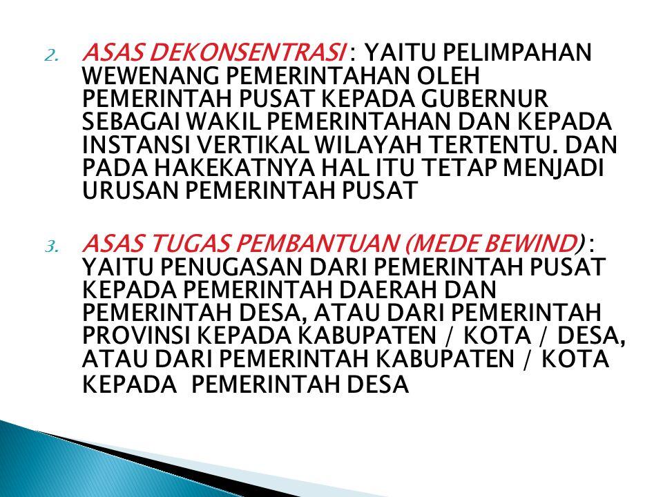 2. ASAS DEKONSENTRASI : YAITU PELIMPAHAN WEWENANG PEMERINTAHAN OLEH PEMERINTAH PUSAT KEPADA GUBERNUR SEBAGAI WAKIL PEMERINTAHAN DAN KEPADA INSTANSI VE