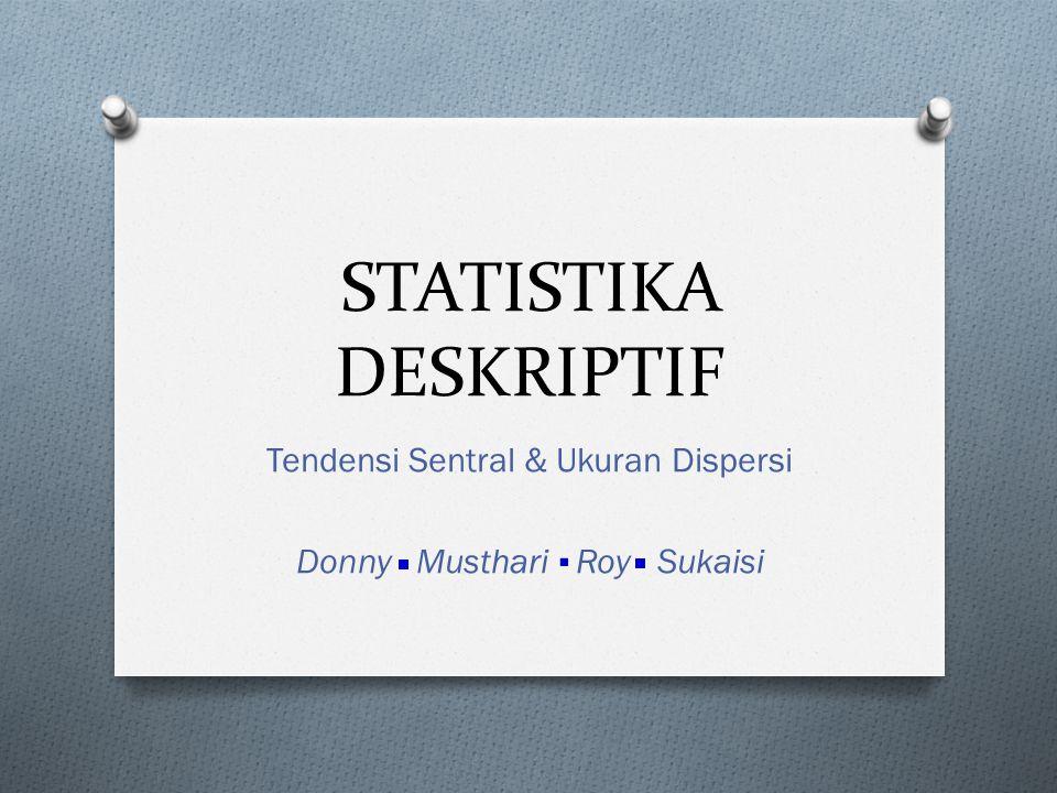 STATISTIKA DESKRIPTIF Tendensi Sentral & Ukuran Dispersi Donny Musthari Roy Sukaisi