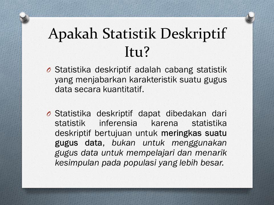 Apakah Statistik Deskriptif Itu? O Statistika deskriptif adalah cabang statistik yang menjabarkan karakteristik suatu gugus data secara kuantitatif. O