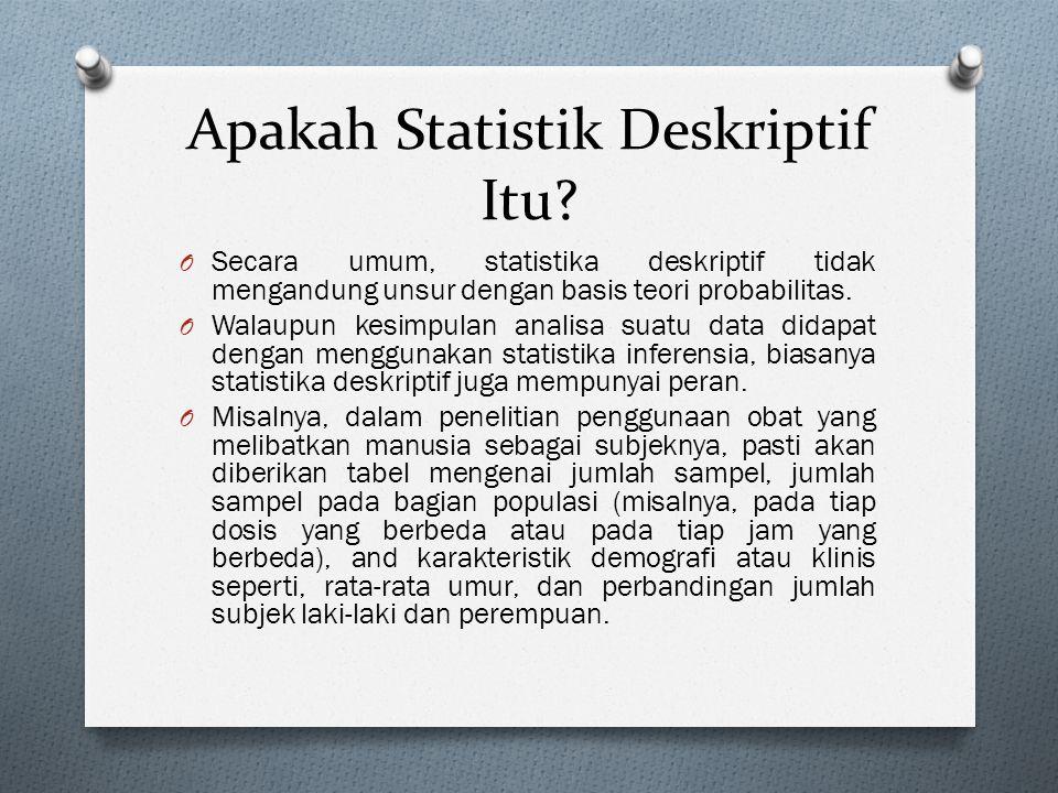 Apakah Statistik Deskriptif Itu? O Secara umum, statistika deskriptif tidak mengandung unsur dengan basis teori probabilitas. O Walaupun kesimpulan an