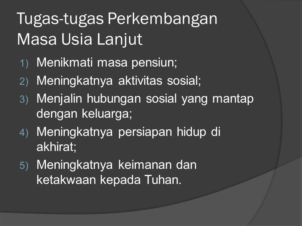 Tugas-tugas Perkembangan Masa Usia Lanjut 1) Menikmati masa pensiun; 2) Meningkatnya aktivitas sosial; 3) Menjalin hubungan sosial yang mantap dengan
