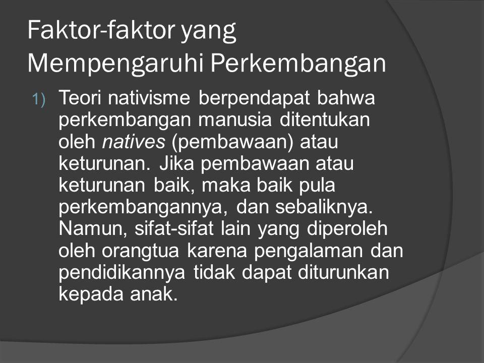 Faktor-faktor yang Mempengaruhi Perkembangan 1) Teori nativisme berpendapat bahwa perkembangan manusia ditentukan oleh natives (pembawaan) atau keturu