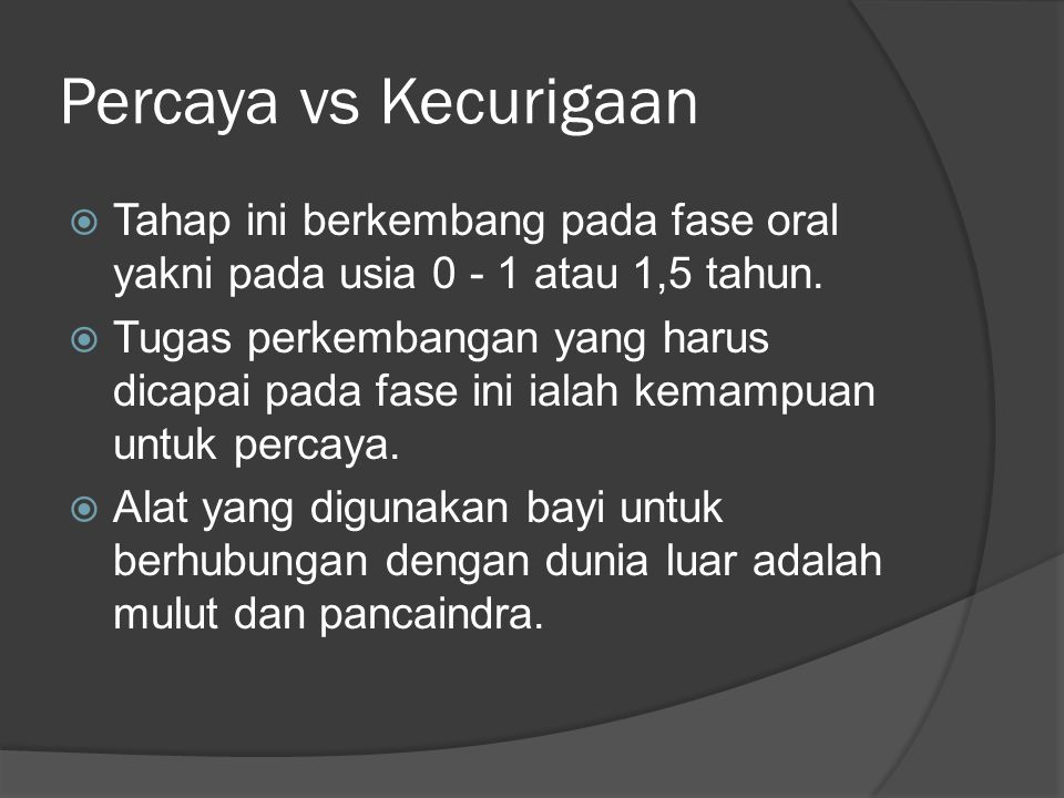 Percaya vs Kecurigaan  Tahap ini berkembang pada fase oral yakni pada usia 0 - 1 atau 1,5 tahun.  Tugas perkembangan yang harus dicapai pada fase in